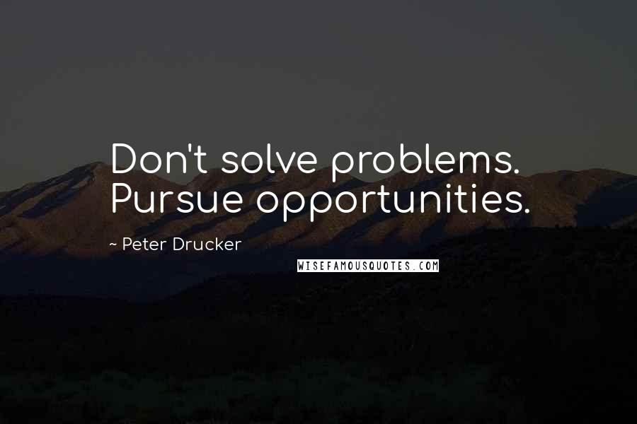 Peter Drucker quotes: Don't solve problems. Pursue opportunities.