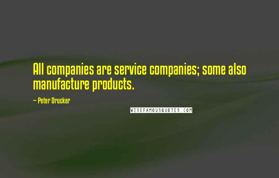 Peter Drucker quotes: All companies are service companies; some also manufacture products.