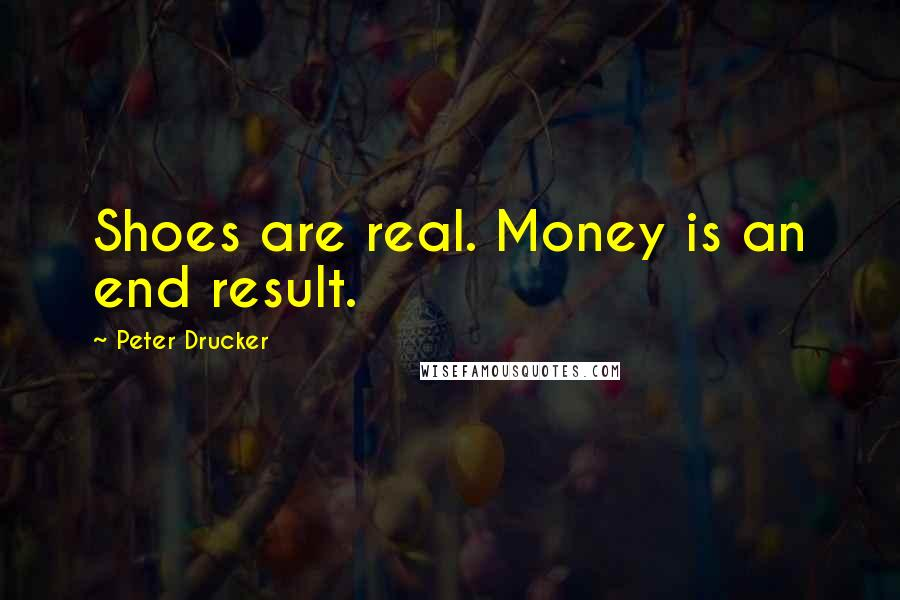 Peter Drucker quotes: Shoes are real. Money is an end result.