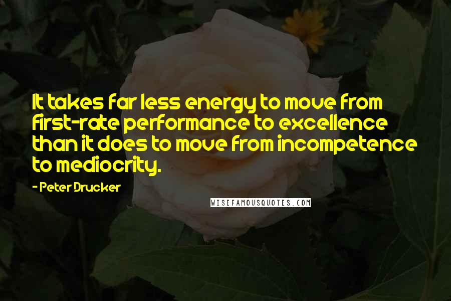 Peter Drucker quotes: It takes far less energy to move from first-rate performance to excellence than it does to move from incompetence to mediocrity.