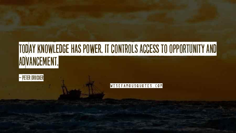 Peter Drucker quotes: Today knowledge has power. It controls access to opportunity and advancement.