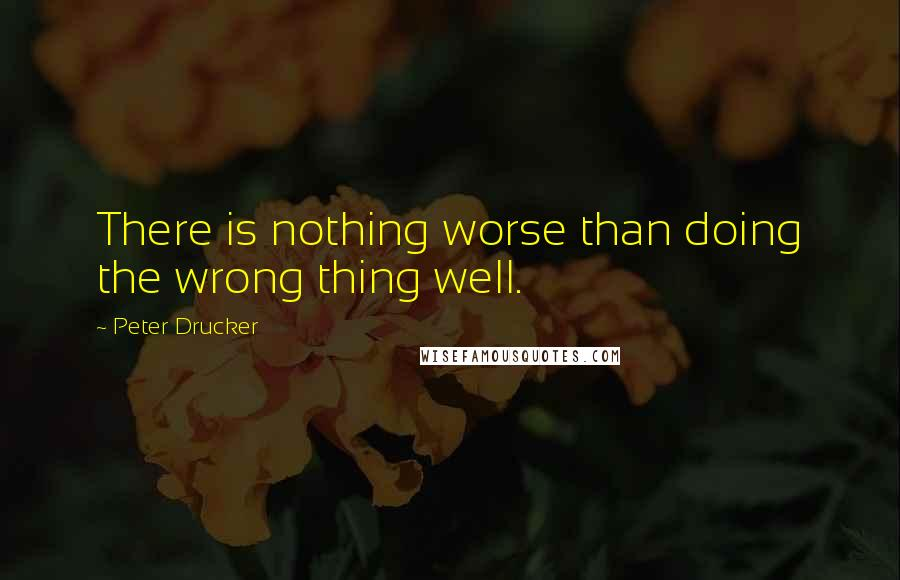 Peter Drucker quotes: There is nothing worse than doing the wrong thing well.