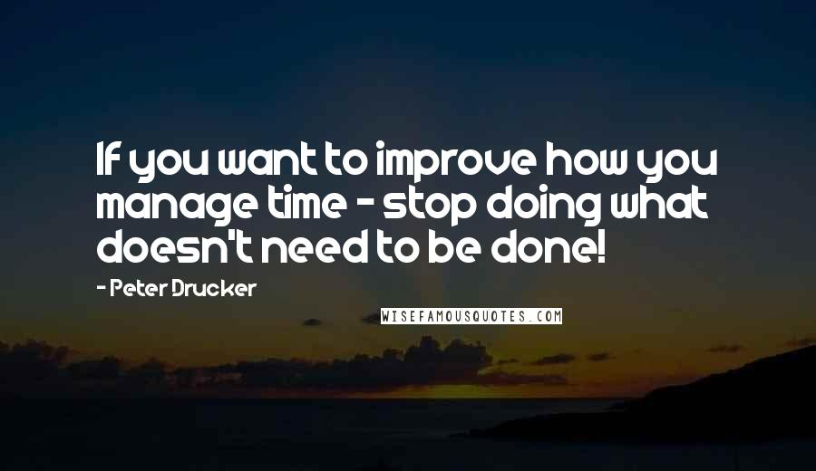 Peter Drucker quotes: If you want to improve how you manage time - stop doing what doesn't need to be done!