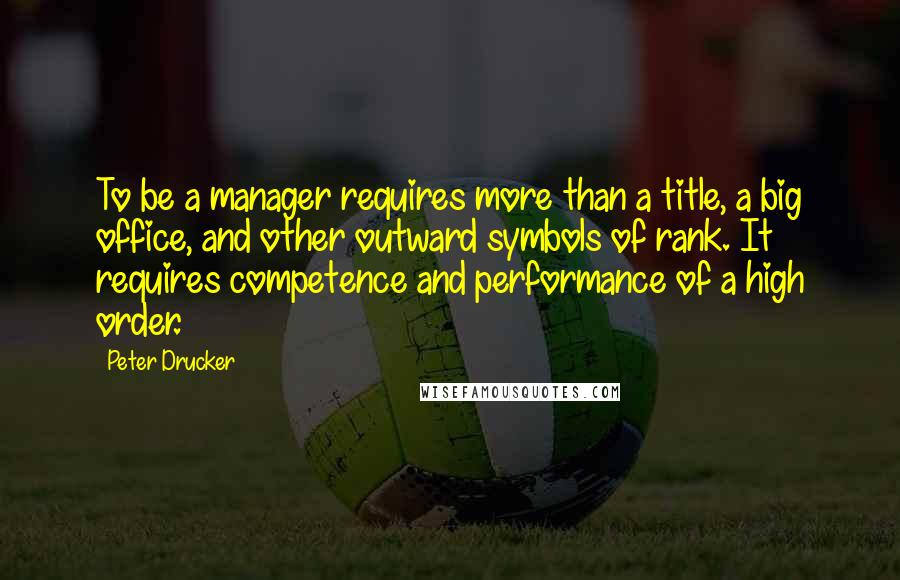 Peter Drucker quotes: To be a manager requires more than a title, a big office, and other outward symbols of rank. It requires competence and performance of a high order.