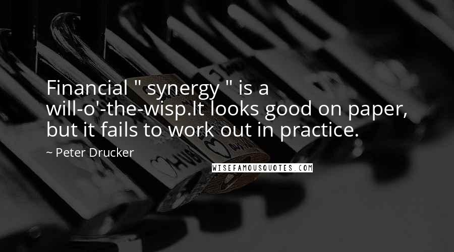 "Peter Drucker quotes: Financial "" synergy "" is a will-o'-the-wisp.It looks good on paper, but it fails to work out in practice."