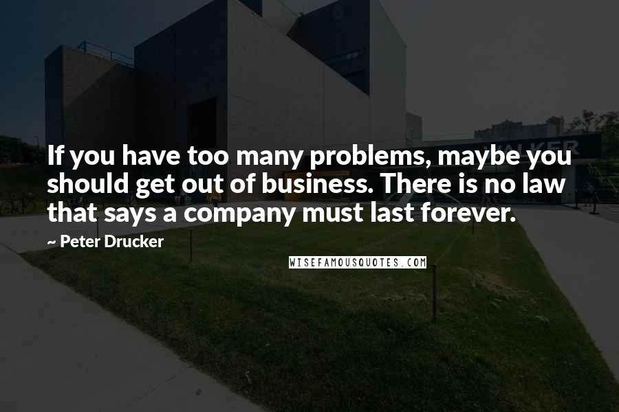 Peter Drucker quotes: If you have too many problems, maybe you should get out of business. There is no law that says a company must last forever.