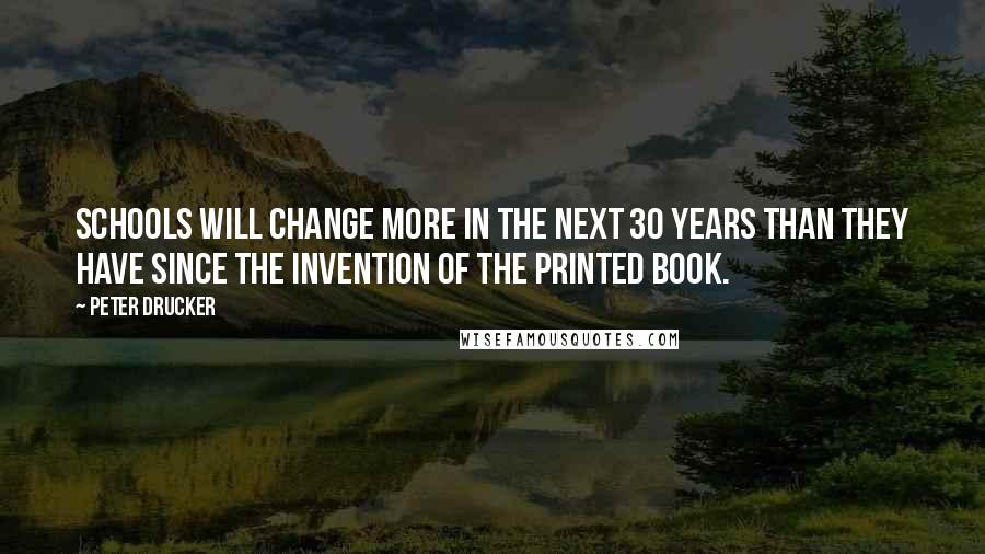 Peter Drucker quotes: Schools will change more in the next 30 years than they have since the invention of the printed book.