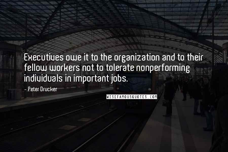 Peter Drucker quotes: Executives owe it to the organization and to their fellow workers not to tolerate nonperforming individuals in important jobs.