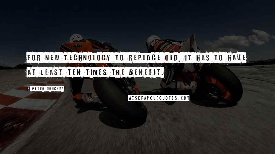 Peter Drucker quotes: For new technology to replace old, it has to have at least ten times the benefit.