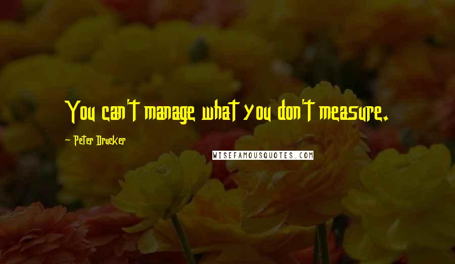 Peter Drucker quotes: You can't manage what you don't measure.