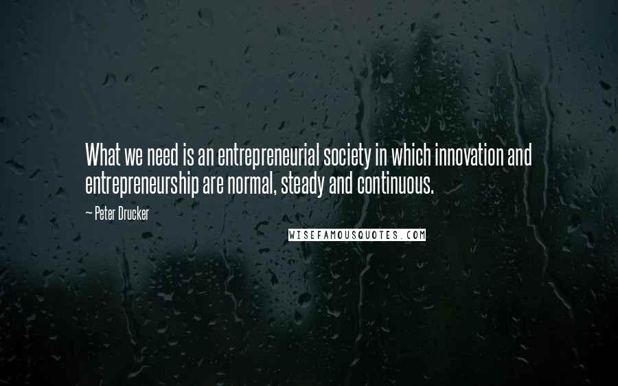 Peter Drucker quotes: What we need is an entrepreneurial society in which innovation and entrepreneurship are normal, steady and continuous.