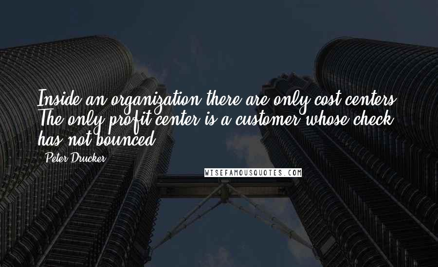 Peter Drucker quotes: Inside an organization there are only cost centers. The only profit center is a customer whose check has not bounced.