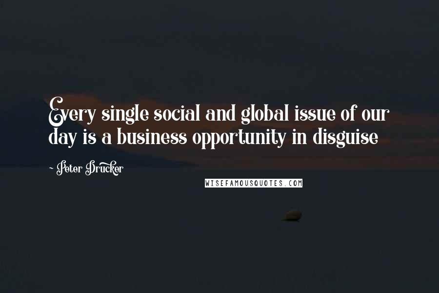 Peter Drucker quotes: Every single social and global issue of our day is a business opportunity in disguise