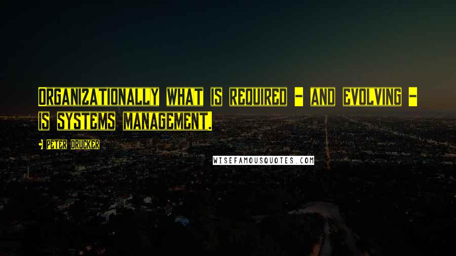 Peter Drucker quotes: Organizationally what is required - and evolving - is systems management.