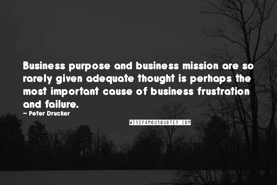 Peter Drucker quotes: Business purpose and business mission are so rarely given adequate thought is perhaps the most important cause of business frustration and failure.