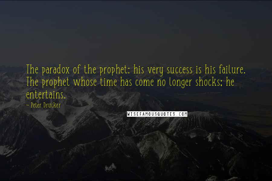 Peter Drucker quotes: The paradox of the prophet: his very success is his failure. The prophet whose time has come no longer shocks; he entertains.