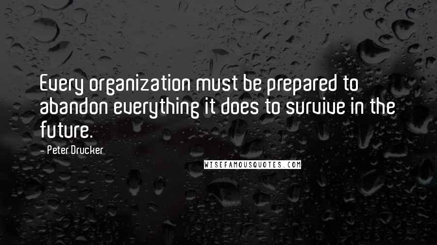 Peter Drucker quotes: Every organization must be prepared to abandon everything it does to survive in the future.