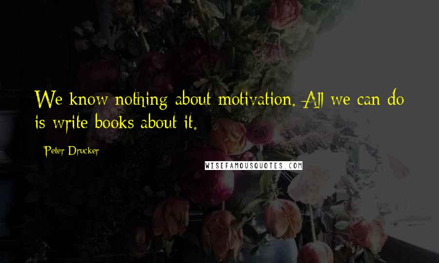 Peter Drucker quotes: We know nothing about motivation. All we can do is write books about it.