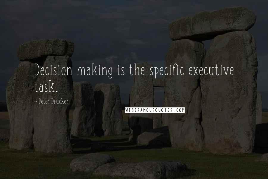Peter Drucker quotes: Decision making is the specific executive task.