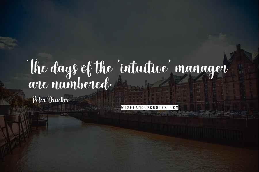Peter Drucker quotes: The days of the 'intuitive' manager are numbered.