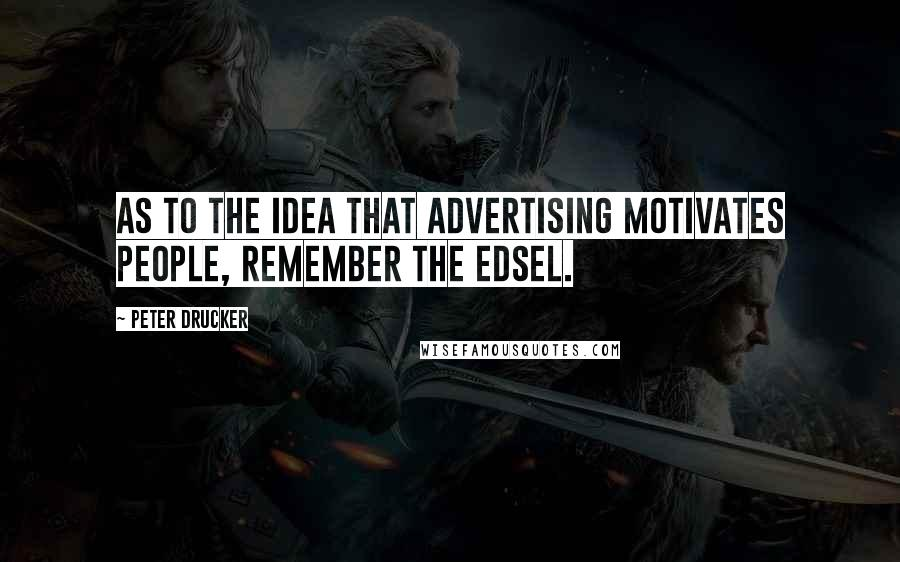 Peter Drucker quotes: As to the idea that advertising motivates people, remember the Edsel.