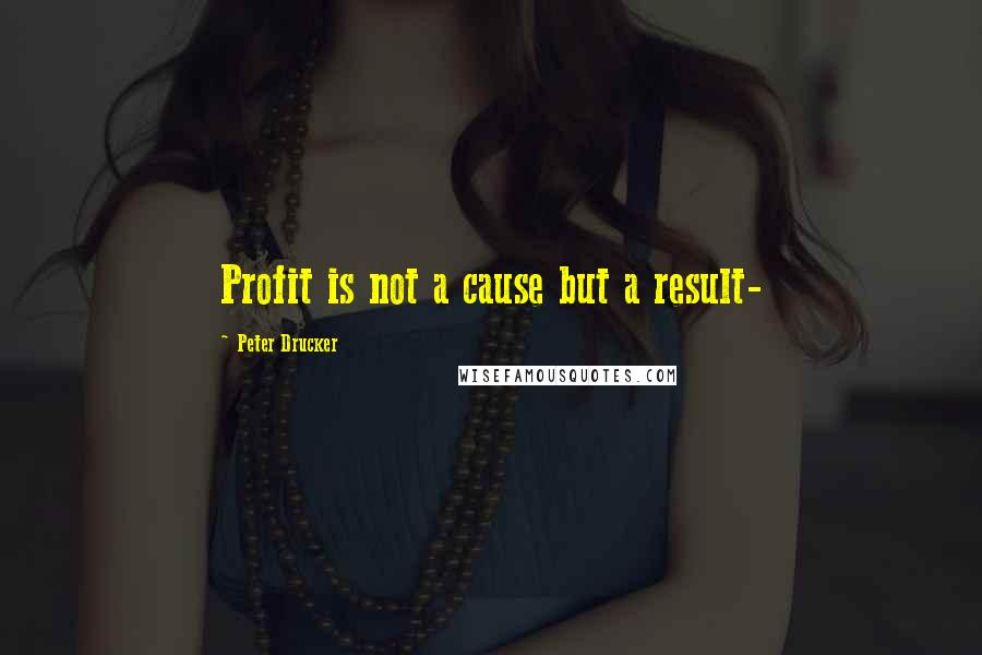 Peter Drucker quotes: Profit is not a cause but a result-
