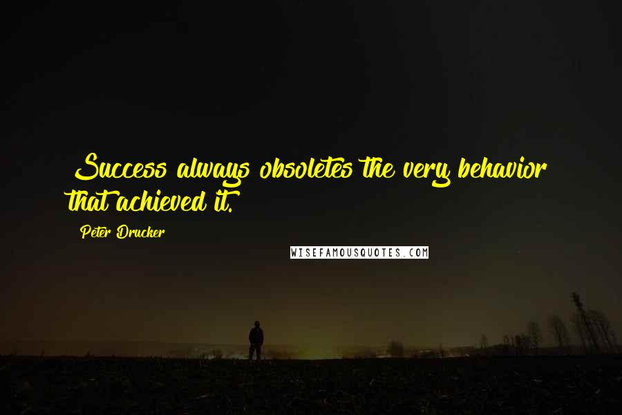 Peter Drucker quotes: Success always obsoletes the very behavior that achieved it.