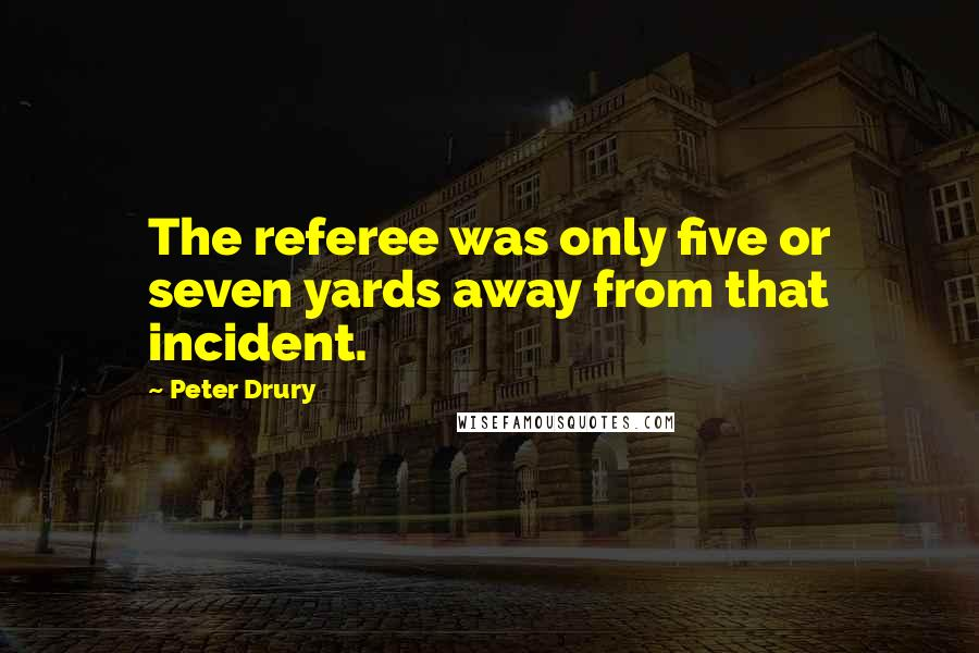 Peter Drury quotes: The referee was only five or seven yards away from that incident.