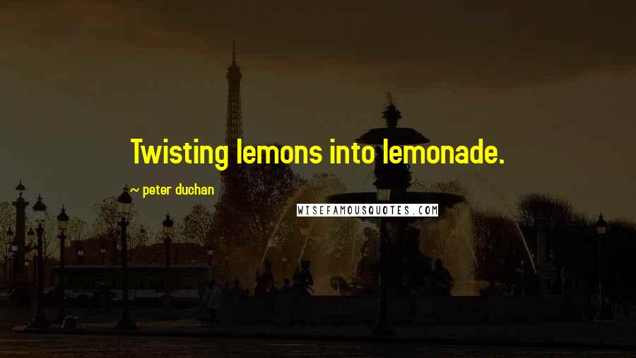 Peter Duchan quotes: Twisting lemons into lemonade.