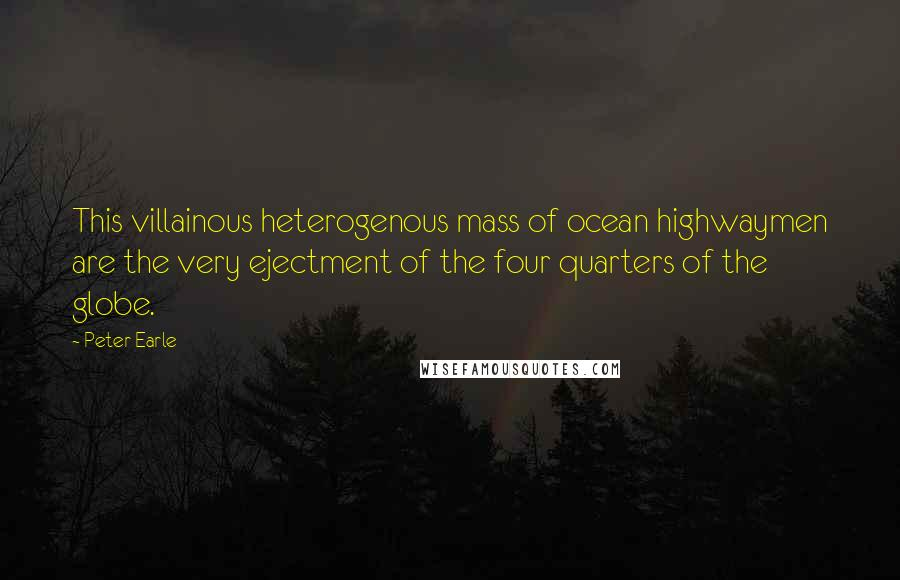 Peter Earle quotes: This villainous heterogenous mass of ocean highwaymen are the very ejectment of the four quarters of the globe.