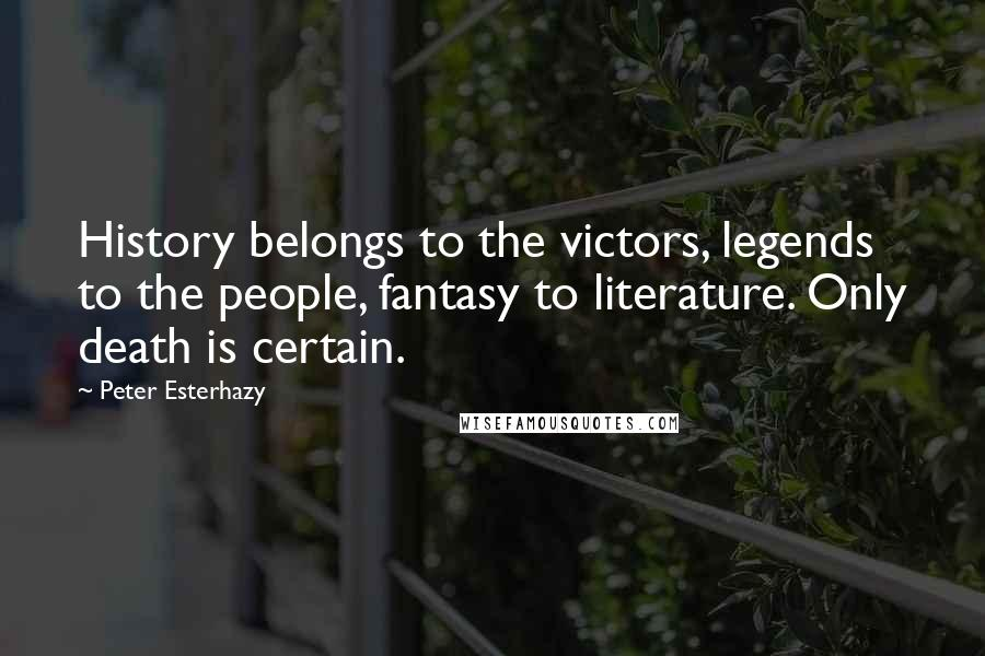 Peter Esterhazy quotes: History belongs to the victors, legends to the people, fantasy to literature. Only death is certain.