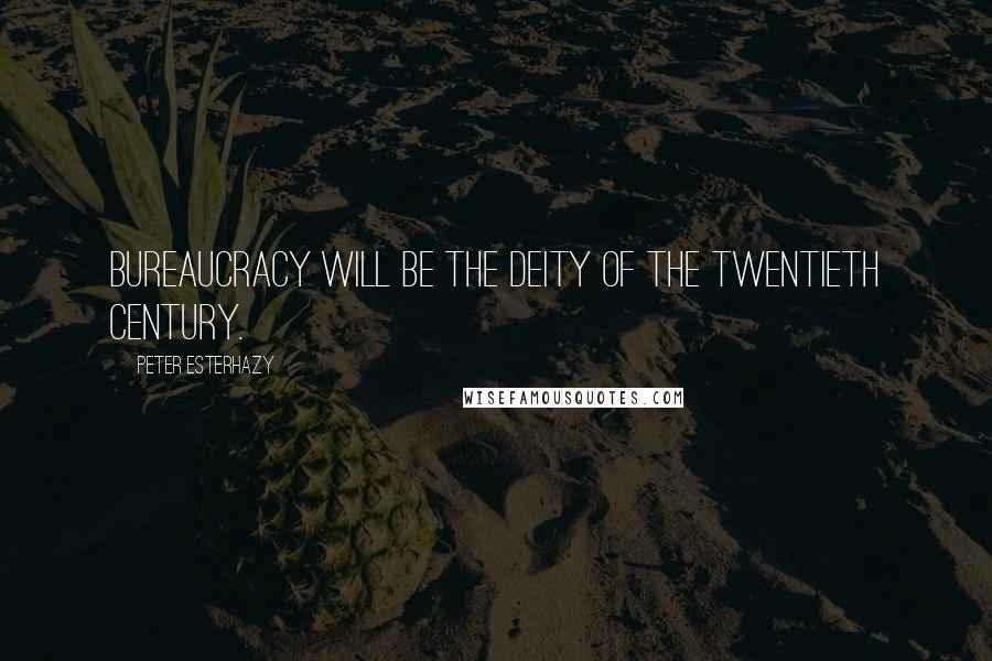 Peter Esterhazy quotes: Bureaucracy will be the deity of the twentieth century.