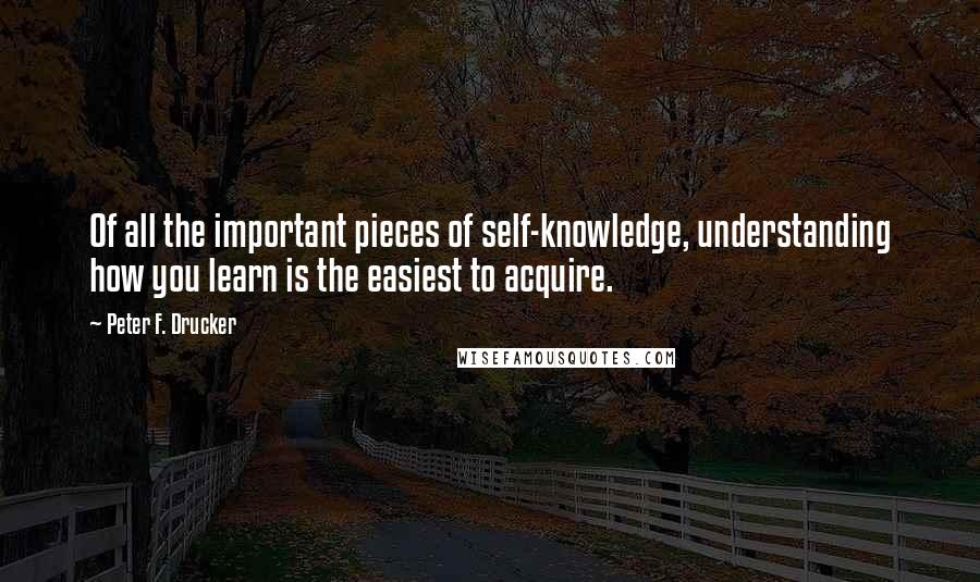 Peter F. Drucker quotes: Of all the important pieces of self-knowledge, understanding how you learn is the easiest to acquire.