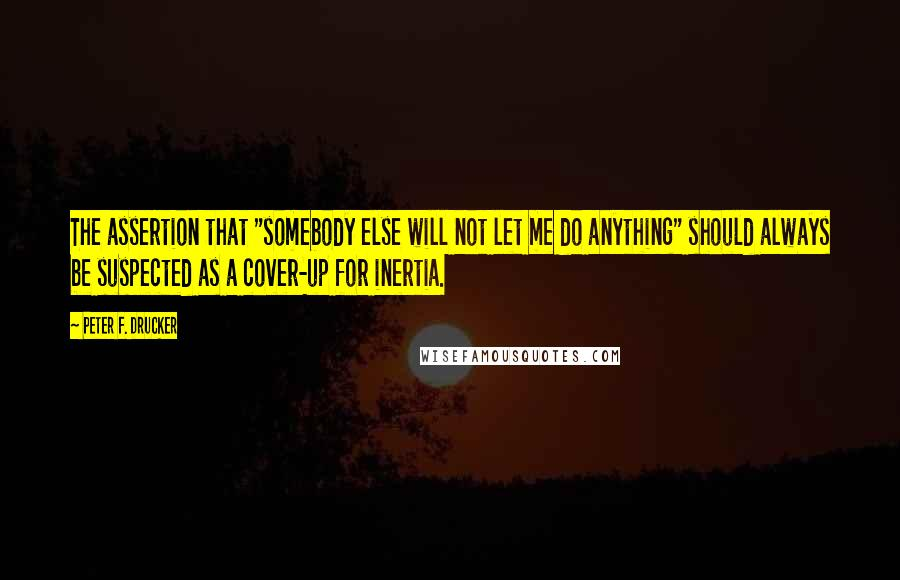 """Peter F. Drucker quotes: The assertion that """"somebody else will not let me do anything"""" should always be suspected as a cover-up for inertia."""