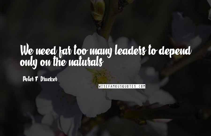 Peter F. Drucker quotes: We need far too many leaders to depend only on the naturals.