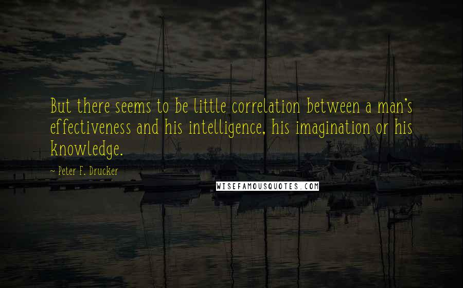 Peter F. Drucker quotes: But there seems to be little correlation between a man's effectiveness and his intelligence, his imagination or his knowledge.