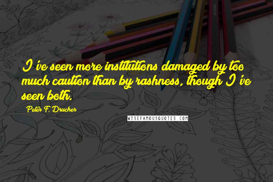 Peter F. Drucker quotes: I've seen more institutions damaged by too much caution than by rashness, though I've seen both.
