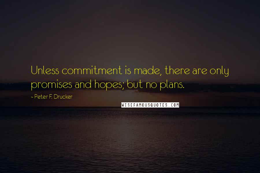 Peter F. Drucker quotes: Unless commitment is made, there are only promises and hopes; but no plans.