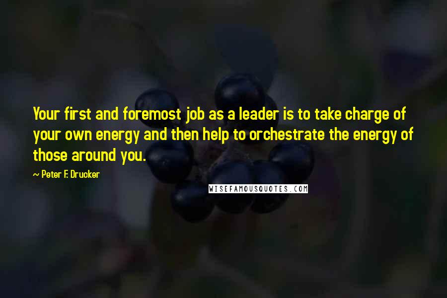 Peter F. Drucker quotes: Your first and foremost job as a leader is to take charge of your own energy and then help to orchestrate the energy of those around you.