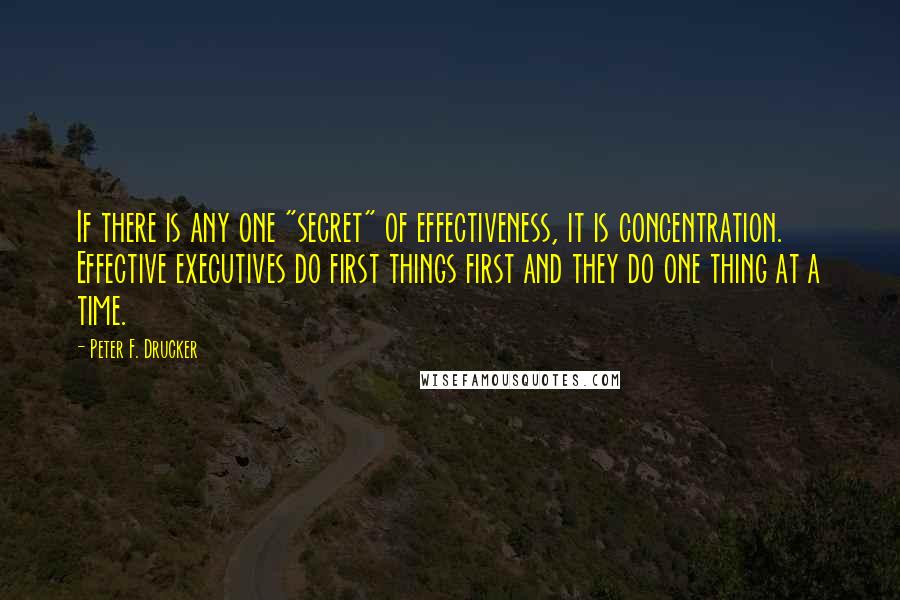 """Peter F. Drucker quotes: If there is any one """"secret"""" of effectiveness, it is concentration. Effective executives do first things first and they do one thing at a time."""