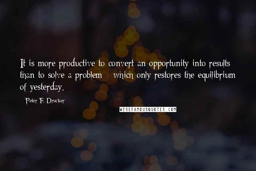 Peter F. Drucker quotes: It is more productive to convert an opportunity into results than to solve a problem - which only restores the equilibrium of yesterday.