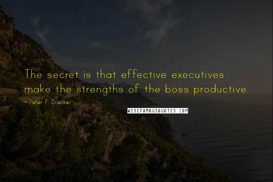 Peter F. Drucker quotes: The secret is that effective executives make the strengths of the boss productive.