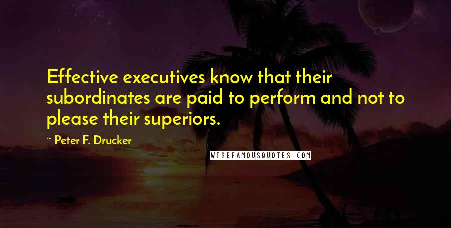 Peter F. Drucker quotes: Effective executives know that their subordinates are paid to perform and not to please their superiors.