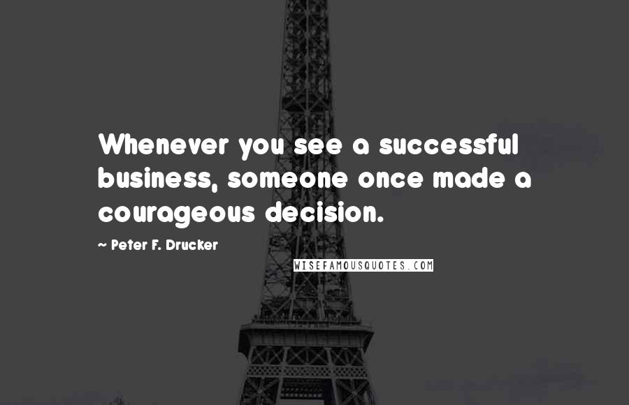 Peter F. Drucker quotes: Whenever you see a successful business, someone once made a courageous decision.