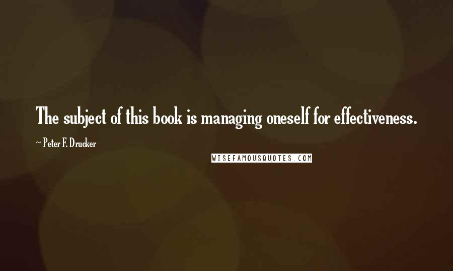 Peter F. Drucker quotes: The subject of this book is managing oneself for effectiveness.