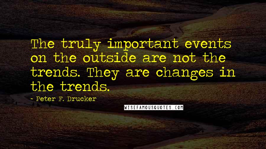 Peter F. Drucker quotes: The truly important events on the outside are not the trends. They are changes in the trends.