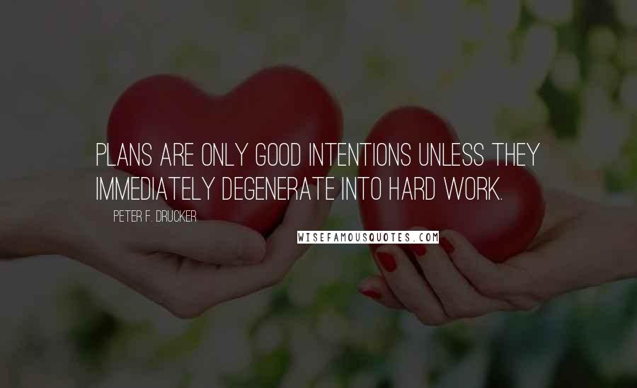 Peter F. Drucker quotes: Plans are only good intentions unless they immediately degenerate into hard work.