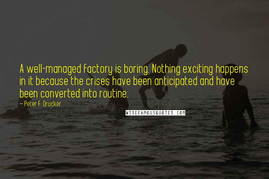 Peter F. Drucker quotes: A well-managed factory is boring. Nothing exciting happens in it because the crises have been anticipated and have been converted into routine.