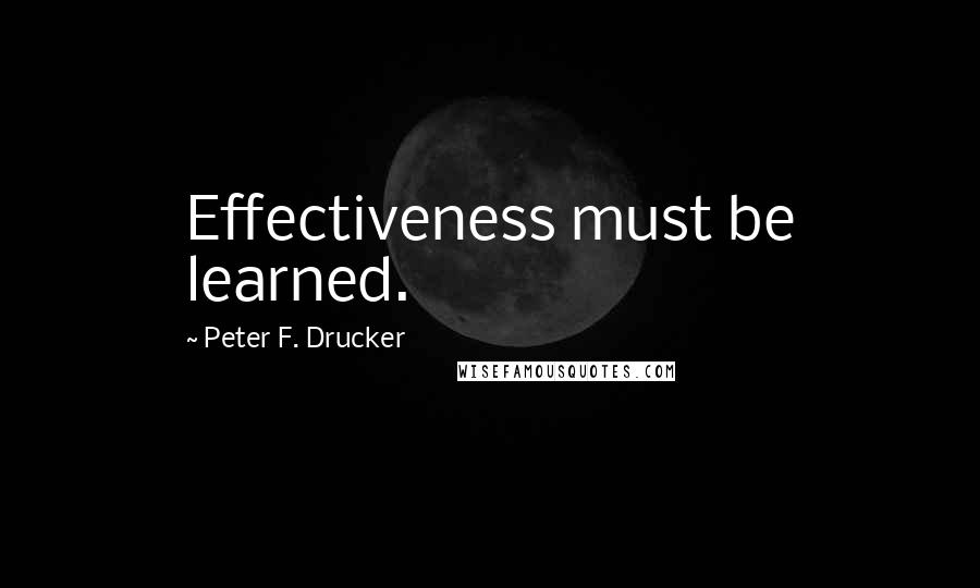 Peter F. Drucker quotes: Effectiveness must be learned.