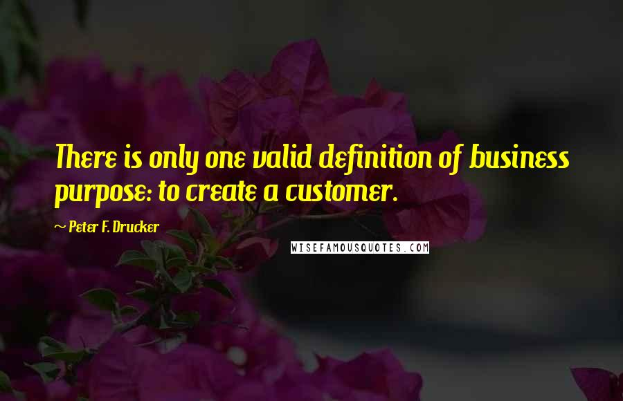Peter F. Drucker quotes: There is only one valid definition of business purpose: to create a customer.